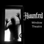 Window Theatre: Haunted
